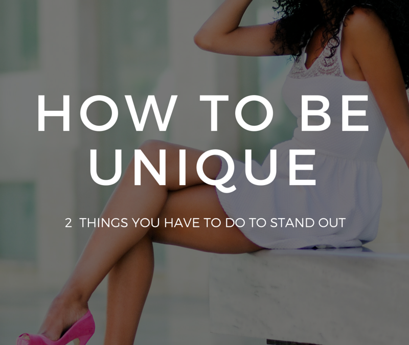 How To Be Unique {2 Things You Have to Do to Stand Out}
