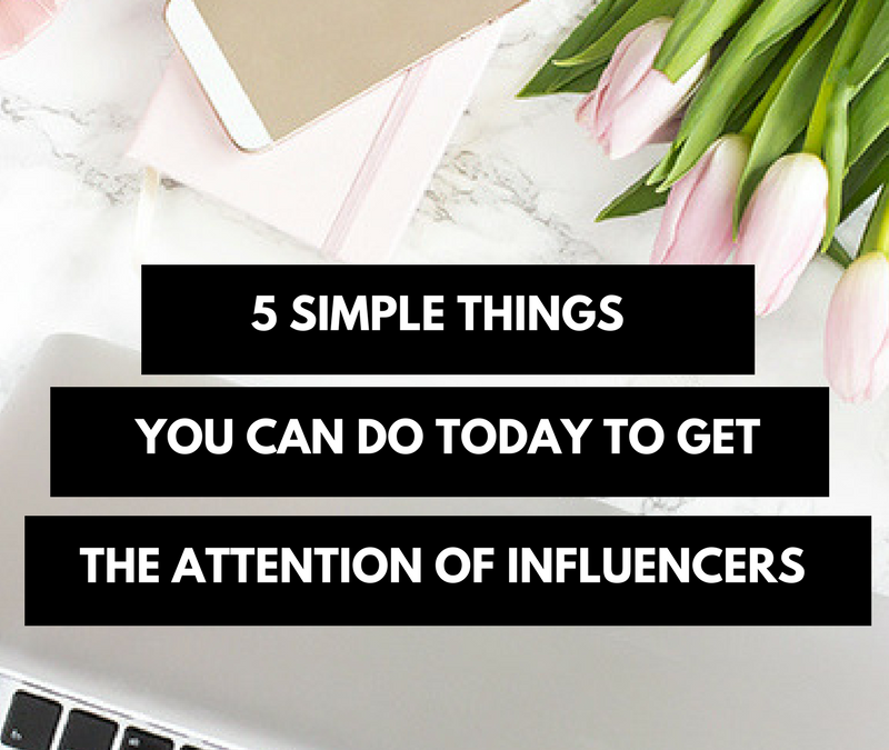 5 Simple Things You Can Do Today to Get The Attention of Influencers